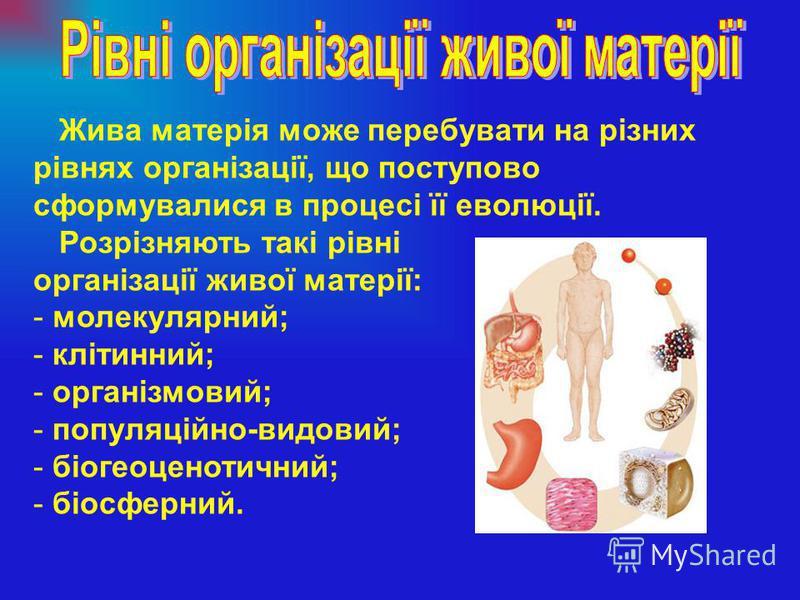 Жива матерія може перебувати на різних рівнях організації, що поступово сформувалися в процесі її еволюції. Розрізняють такі рівні організації живої матерії: - молекулярний; - клітинний; - організмовий; - популяційно-видовий; - біогеоценотичний; - бі