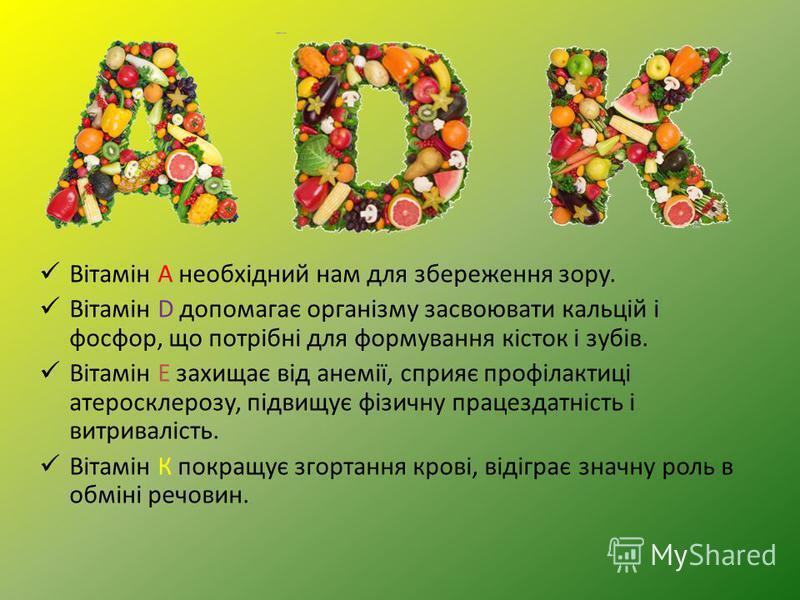 Вітамін А необхідний нам для збереження зору. Вітамін D допомагає організму засвоювати кальцій і фосфор, що потрібні для формування кісток і зубів. Вітамін Е захищає від анемії, сприяє профілактиці атеросклерозу, підвищує фізичну працездатність і вит
