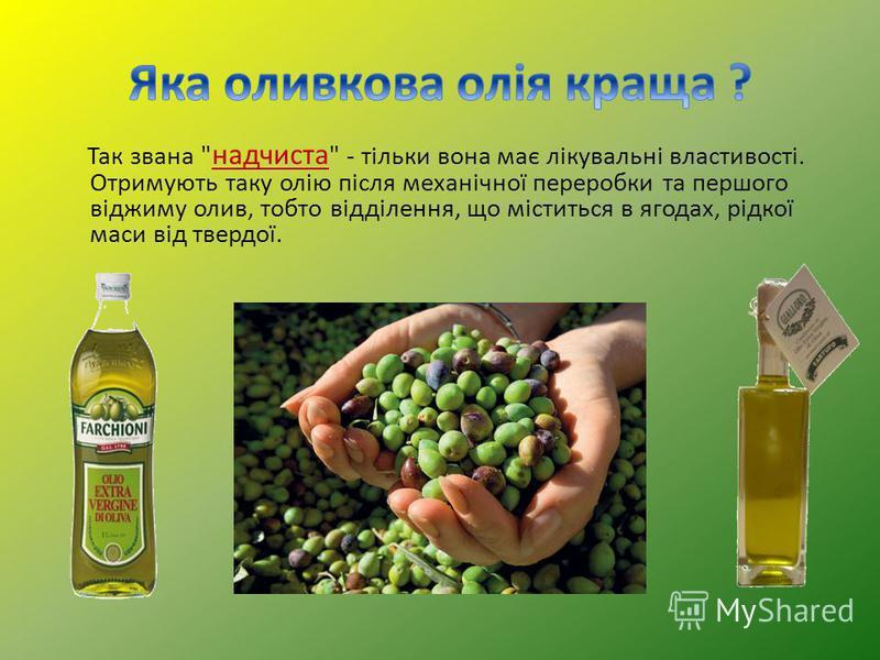 Так звана  надчиста  - тільки вона має лікувальні властивості. Отримують таку олію після механічної переробки та першого віджиму олив, тобто відділення, що міститься в ягодах, рідкої маси від твердої.