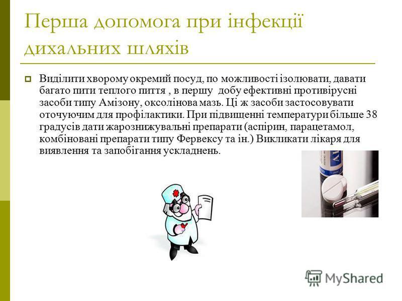 Перша допомога при інфекції дихальних шляхів Виділити хворому окремий посуд, по можливості ізолювати, давати багато пити теплого пиття, в першу добу ефективні противірусні засоби типу Амізону, оксолінова мазь. Ці ж засоби застосовувати оточуючим для