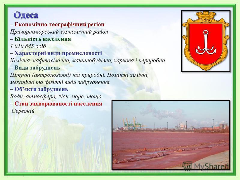 – Економічно-географічний регіон Причорноморський економічний район – Кількість населення 1 010 845 осіб – Характерні види промисловості Хімічна, нафтохімічна, машинобудівна, харчова і переробна – Види забруднень Штучні (антропогенні) та природні. По