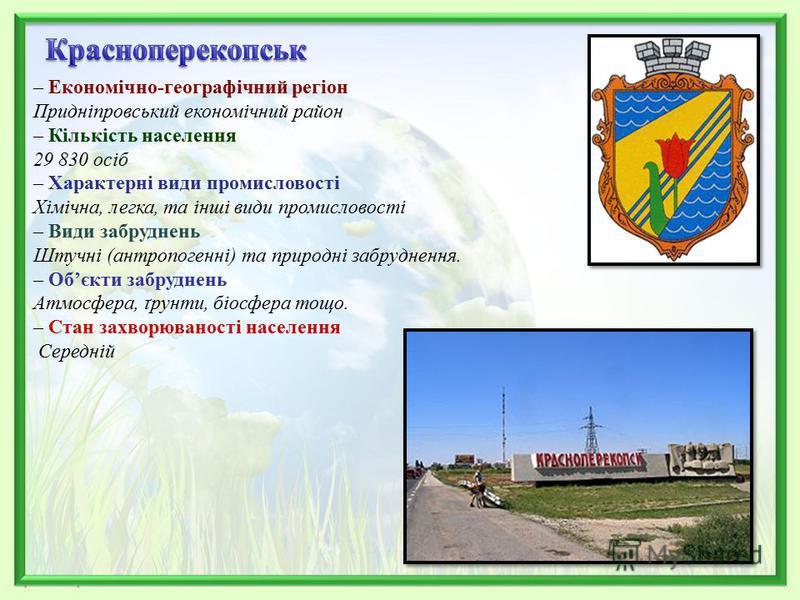 – Економічно-географічний регіон Придніпровський економічний район – Кількість населення 29 830 осіб – Характерні види промисловості Хімічна, легка, та інші види промисловості – Види забруднень Штучні (антропогенні) та природні забруднення. – Обєкти