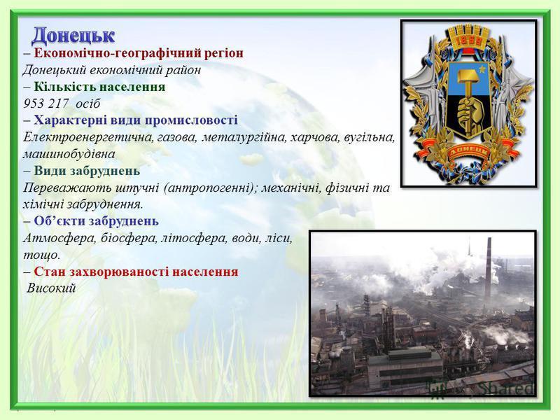– Економічно-географічний регіон Донецький економічний район – Кількість населення 953 217 осіб – Характерні види промисловості Електроенергетична, газова, металургійна, харчова, вугільна, машинобудівна – Види забруднень Переважають штучні (антропоге