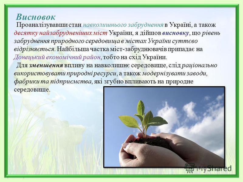 Висновок Проаналізувавши стан навколишнього забруднення в Україні, а також десятку найзабрудненіших міст України, я дійшов висновку, що рівень забруднення природного середовища в містах України суттєво відрізняється. Найбільша частка міст-забруднювач