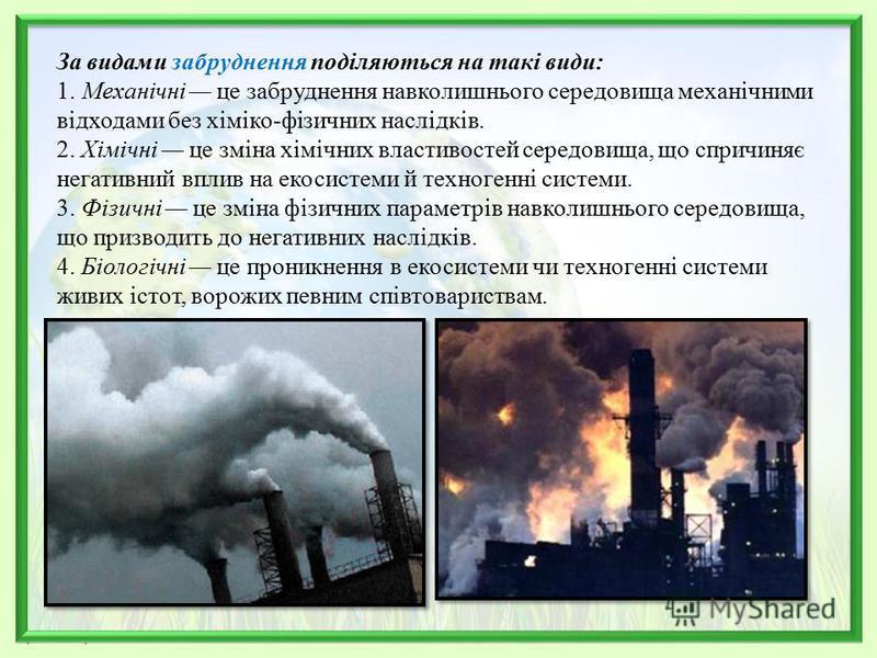 За видами забруднення поділяються на такі види: 1. Механічні це забруднення навколишнього середовища механічними відходами без хіміко-фізичних наслідків. 2. Хімічні це зміна хімічних властивостей середовища, що спричиняє негативний вплив на екосистем