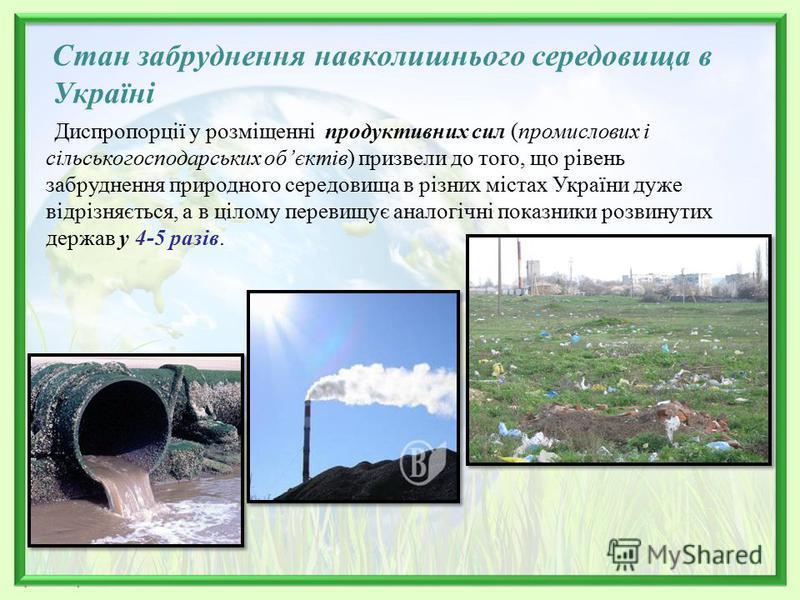 Диспропорції у розміщенні продуктивних сил (промислових і сільськогосподарських обєктів) призвели до того, що рівень забруднення природного середовища в різних містах України дуже відрізняється, а в цілому перевищує аналогічні показники розвинутих де