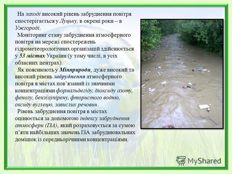 На заході високий рівень забруднення повітря спостерігається у Луцьку, в окремі роки – в Ужгороді. Моніторинг стану забруднення атмосферного повітря на мережі спостережень гідрометеорологічних організацій здійснюється у 53 містах України (у тому числ