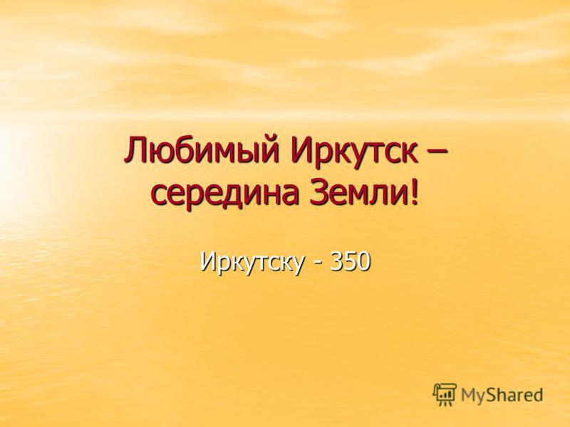 Любимый Иркутск – середина Земли! Иркутску - 350