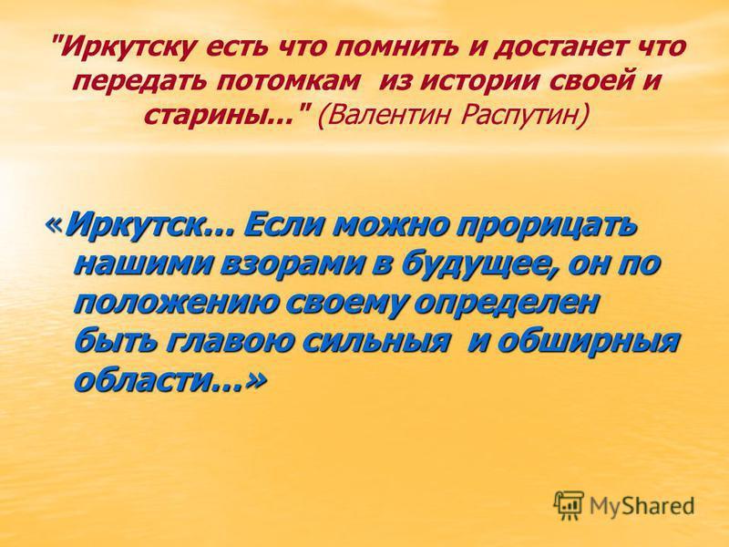 Иркутску есть что помнить и достанет что передать потомкам из истории своей и старины... (Валентин Распутин) «Иркутск… Если можно прорицать нашими взорами в будущее, он по положению своему определен быть главою сильные и обширные области…»