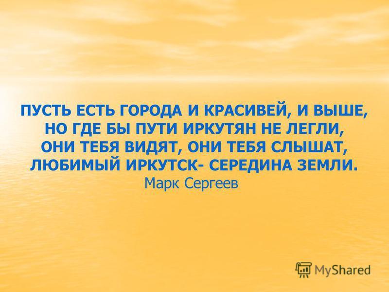 ПУСТЬ ЕСТЬ ГОРОДА И КРАСИВЕЙ, И ВЫШЕ, НО ГДЕ БЫ ПУТИ ИРКУТЯН НЕ ЛЕГЛИ, ОНИ ТЕБЯ ВИДЯТ, ОНИ ТЕБЯ СЛЫШАТ, ЛЮБИМЫЙ ИРКУТСК- СЕРЕДИНА ЗЕМЛИ. Марк Сергеев