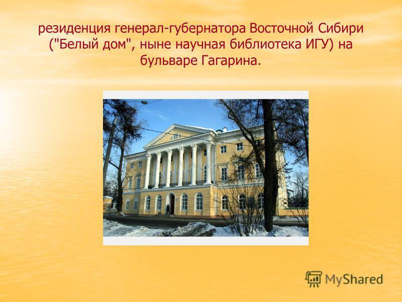 резиденция генерал-губернатора Восточной Сибири (Белый дом, ныне научная библиотека ИГУ) на бульваре Гагарина.