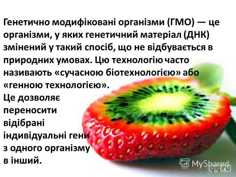 Генетично модифіковані організми (ГМО) це організми, у яких генетичний матеріал (ДНК) змінений у такий спосіб, що не відбувається в природних умовах. Цю технологію часто називають «сучасною біотехнологією» або «генною технологією». Це дозволяє перено
