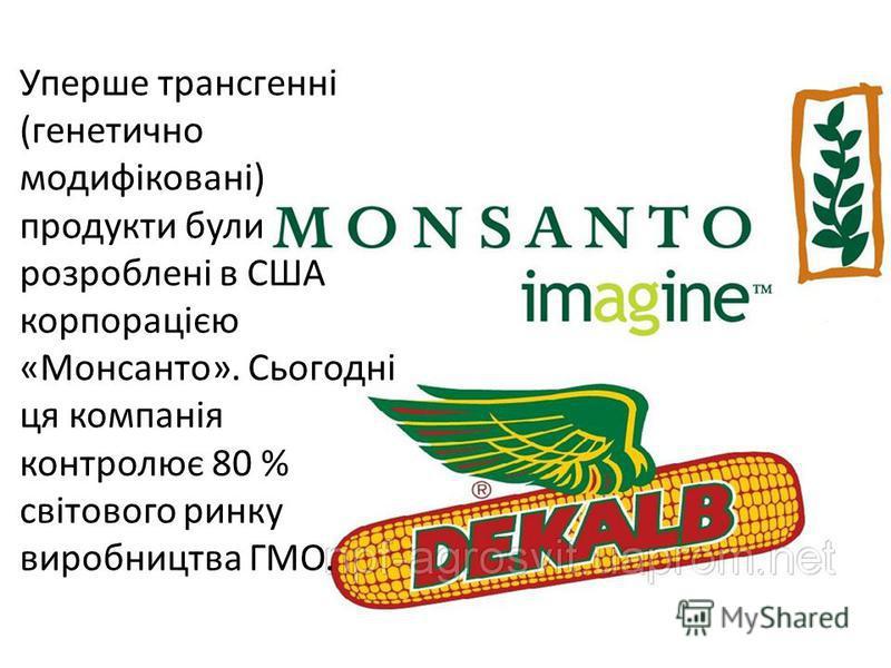 Уперше трансгенні (генетично модифіковані) продукти були розроблені в США корпорацією «Монсанто». Сьогодні ця компанія контролює 80 % світового ринку виробництва ГМО.