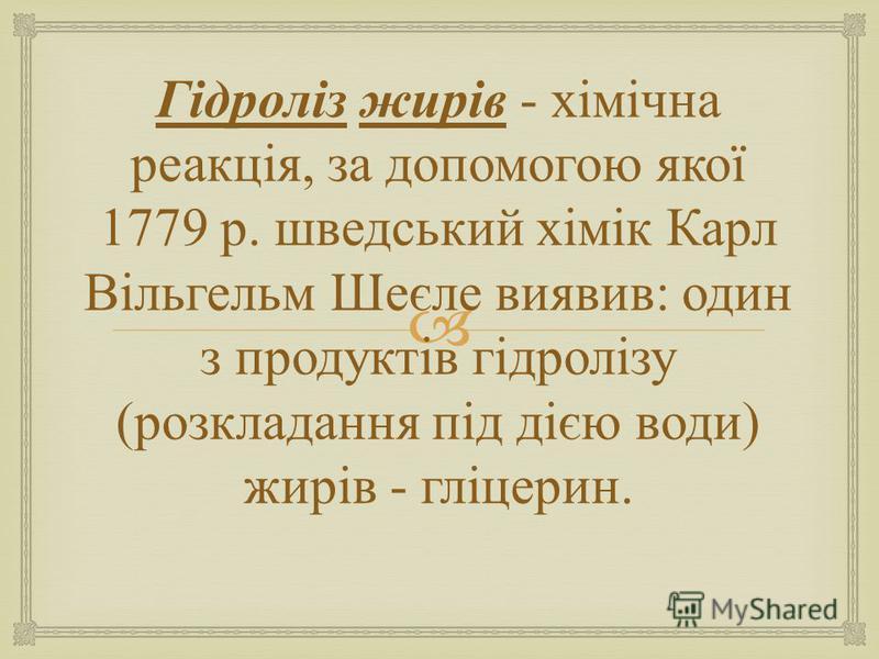 Гідроліз жирів - хімічна реакція, за допомогою якої 1779 р. шведський хімік Карл Вільгельм Шеєле виявив : один з продуктів гідролізу ( розкладання під дією води ) жирів - гліцерин.