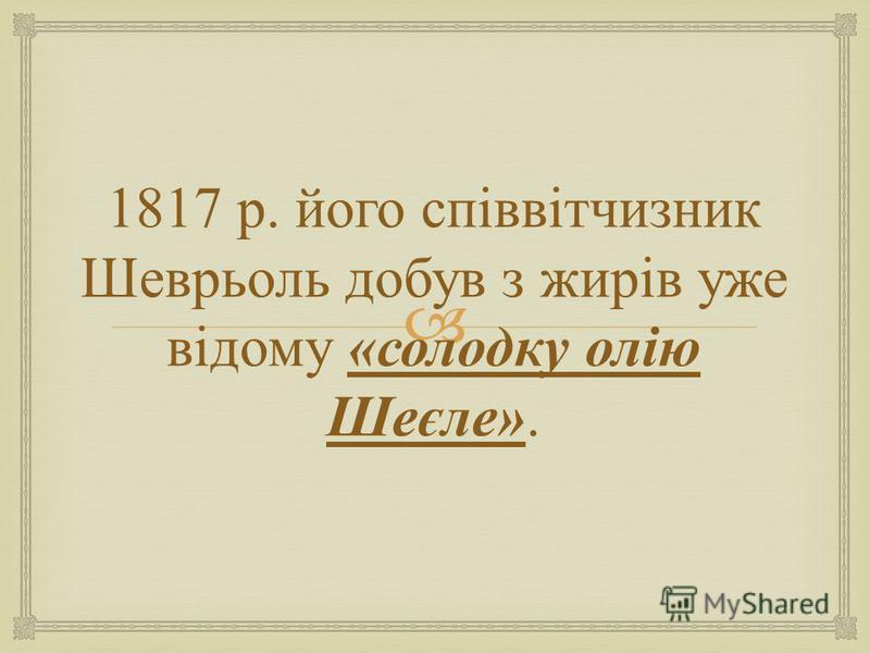 1817 р. його співвітчизник Шеврьоль добув з жирів уже відому « солодку олію Шеєле ».