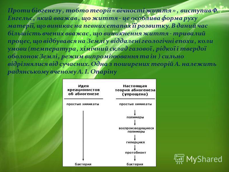 Проти біогенезу, тобто теорії « вічності життя », виступив Ф. Енгельс, який вважав, що життя - це особлива форма руху матерії, що виникає на певних етапах її розвитку. В даний час більшість вчених вважає, що виникнення життя - тривалий процес, що від