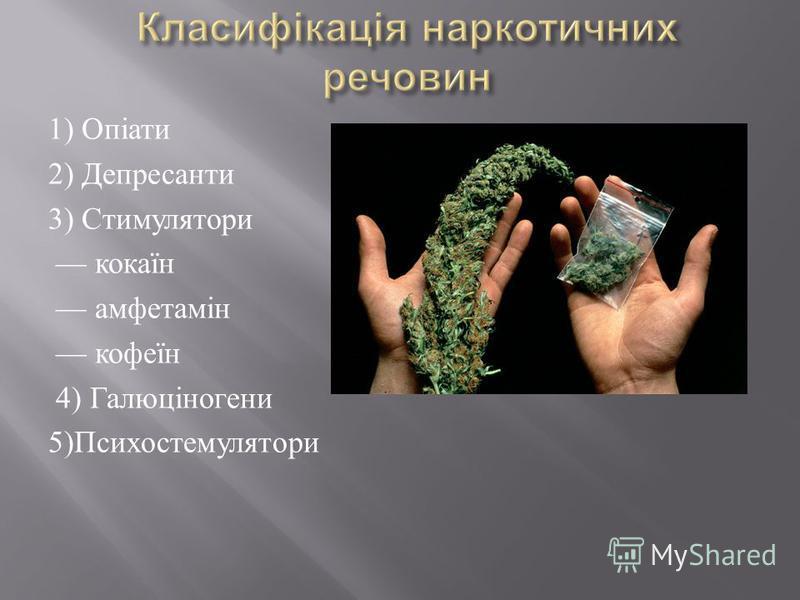 1) Опіати 2) Депресанти 3) Стимулятори кокаїн амфетамін кофеїн 4) Галюціногени 5) Психостемулятори
