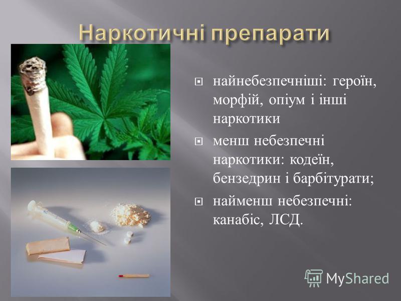 найнебезпечніші : героїн, морфій, опіум і інші наркотики менш небезпечні наркотики : кодеїн, бензедрин і барбітурати ; найменш небезпечні : канабіс, ЛСД.