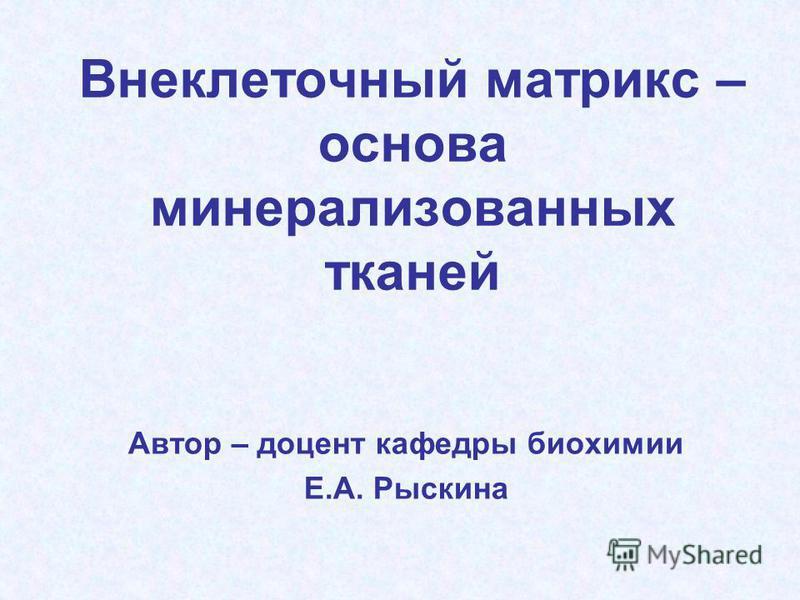 Внеклеточный матрикс – основа минерализованных тканей Автор – доцент кафедры биохимии Е.А. Рыскина