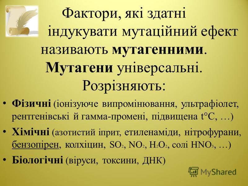 Фактори, які здатні індукувати мутаційний ефект називають мутагенними. Мутагени універсальні. Розрізняють: Фізичні ( іонізуюче випромінювання, ультрафіолет, рентгенівські й гамма-промені, підвищена t°С, … ) Хімічні (азотистий іприт, етиленаміди, нітр