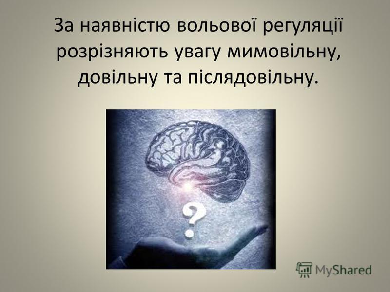 За наявністю вольової регуляції розрізняють увагу мимовільну, довільну та післядовільну.