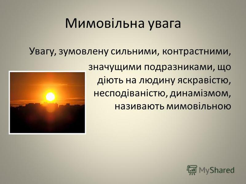 Мимовільна увага Увагу, зумовлену сильними, контрастними, значущими подразниками, що діють на людину яскравістю, несподіваністю, динамізмом, називають мимовільною