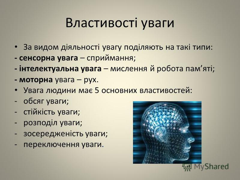 Властивості уваги За видом діяльності увагу поділяють на такі типи: - сенсорна увага – сприймання; - інтелектуальна увага – мислення й робота памяті; - моторна увага – рух. Увага людини має 5 основних властивостей: -обсяг уваги; -стійкість уваги; -ро
