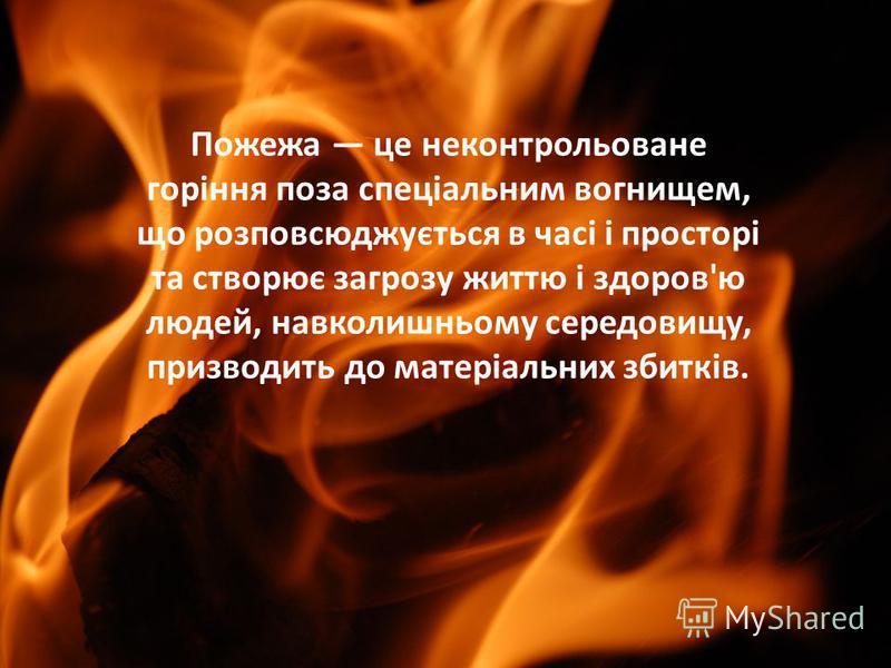 Пожежа це неконтрольоване горіння поза спеціальним вогнищем, що розповсюджується в часі і просторі та створює загрозу життю і здоров'ю людей, навколишньому середовищу, призводить до матеріальних збитків.