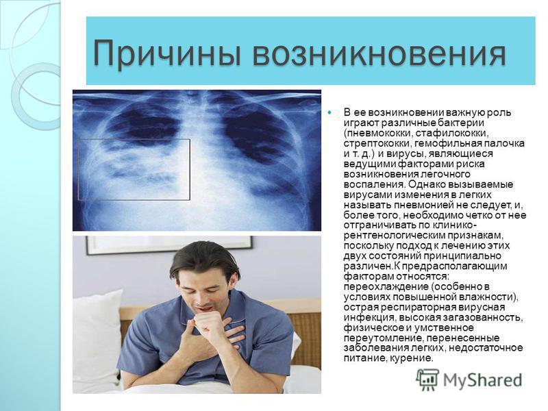 Причины возникновения В ее возникновении важную роль играют различные бактерии (пневмококки, стафилококки, стрептококки, гемофильная палочка и т. д.) и вирусы, являющиеся ведущими факторами риска возникновения легочного воспаления. Однако вызываемые