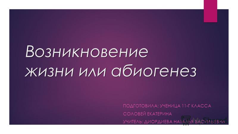 Возникновение жизни или абиогенез ПОДГОТОВИЛА: УЧЕНИЦА 11-Г КЛАССА СОЛОВЕЙ ЕКАТЕРИНА УЧИТЕЛЬ: ДИОРДИЕВА НАТАЛЬЯ ВАСИЛЬЕВНА