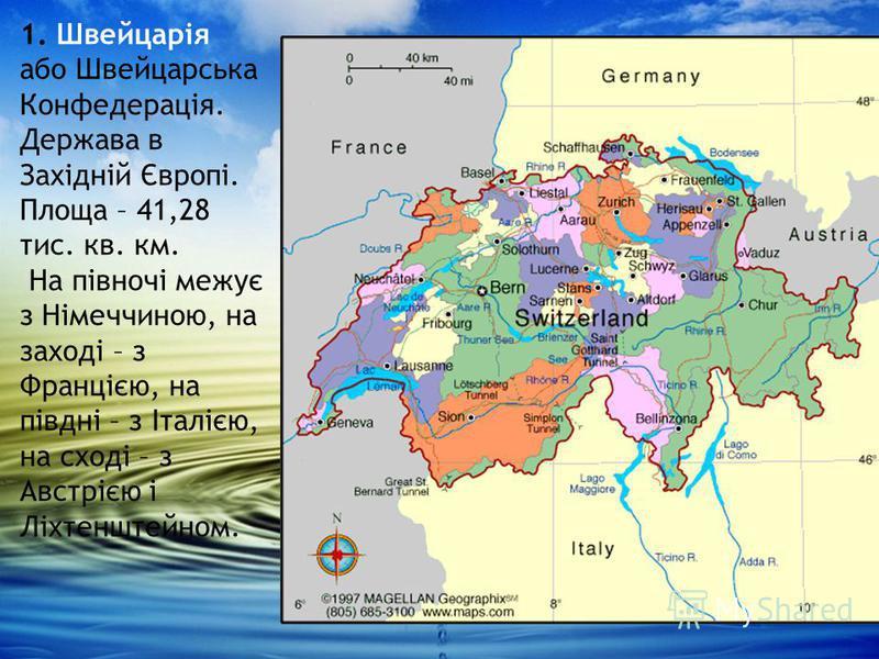 1. Швейцарія або Швейцарська Конфедерація. Держава в Західній Європі. Площа – 41,28 тис. кв. км. На півночі межує з Німеччиною, на заході – з Францією, на півдні – з Італією, на сході – з Австрією і Ліхтенштейном.