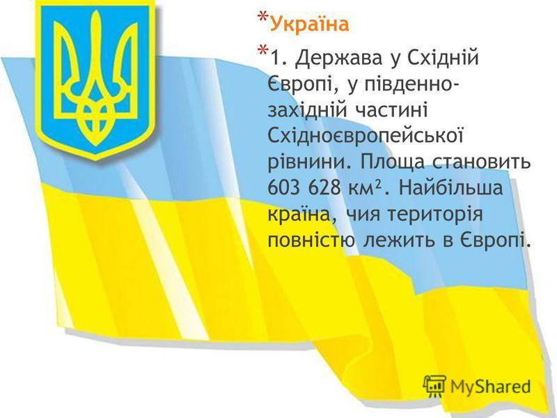 * Україна * 1. Держава у Східній Європі, у південно- західній частині Східноєвропейської рівнини. Площа становить 603 628 км². Найбільша країна, чия територія повністю лежить в Європі.