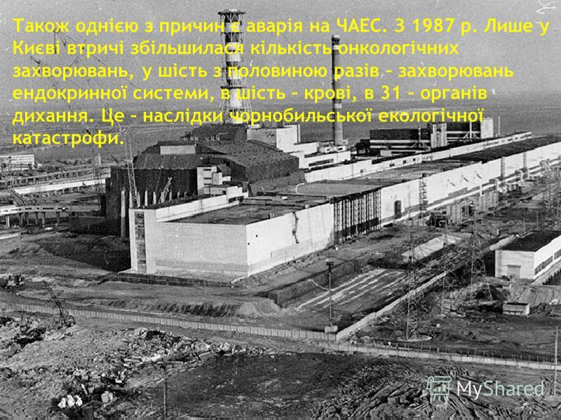 Також однією з причин є аварія на ЧАЕС. З 1987 р. Лише у Києві втричі збільшилася кількість онкологічних захворювань, у шість з половиною разів – захворювань ендокринної системи, в шість – крові, в 31 – органів дихання. Це – наслідки чорнобильської е