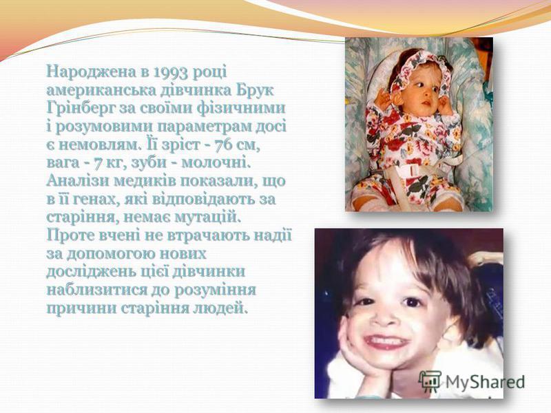 Народжена в 1993 році американська дівчинка Брук Грінберг за своїми фізичними і розумовими параметрам досі є немовлям. Її зріст - 76 см, вага - 7 кг, зуби - молочні. Аналізи медиків показали, що в її генах, які відповідають за старіння, немає мутацій