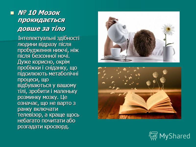 10 Мозок прокидається довше за тіло 10 Мозок прокидається довше за тіло Інтелектуальні здібності людини відразу після пробудження нижчі, ніж після безсонної ночі. Дуже корисно, окрім пробіжки і сніданку, що підсилюють метаболічні процеси, що відбуваю