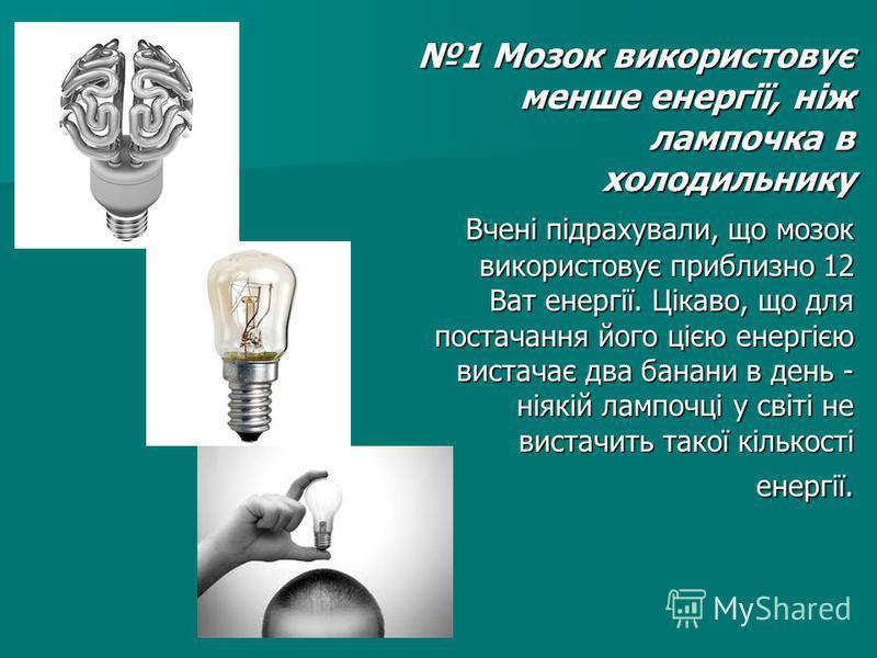 1 Мозок використовує менше енергії, ніж лампочка в холодильнику Вчені підрахували, що мозок використовує приблизно 12 Ват енергії. Цікаво, що для постачання його цією енергією вистачає два банани в день - ніякій лампочці у світі не вистачить такої кі
