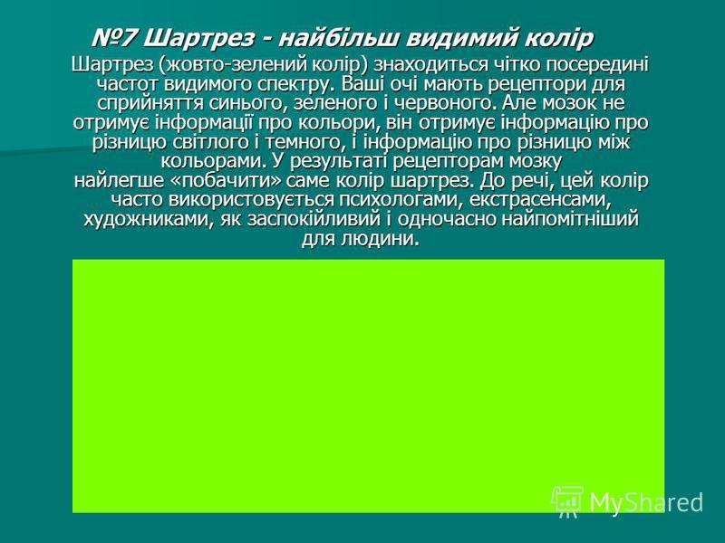 7 Шартрез - найбільш видимий колір 7 Шартрез - найбільш видимий колір Шартрез (жовто-зелений колір) знаходиться чітко посередині частот видимого спектру. Ваші очі мають рецептори для сприйняття синього, зеленого і червоного. Але мозок не отримує інфо