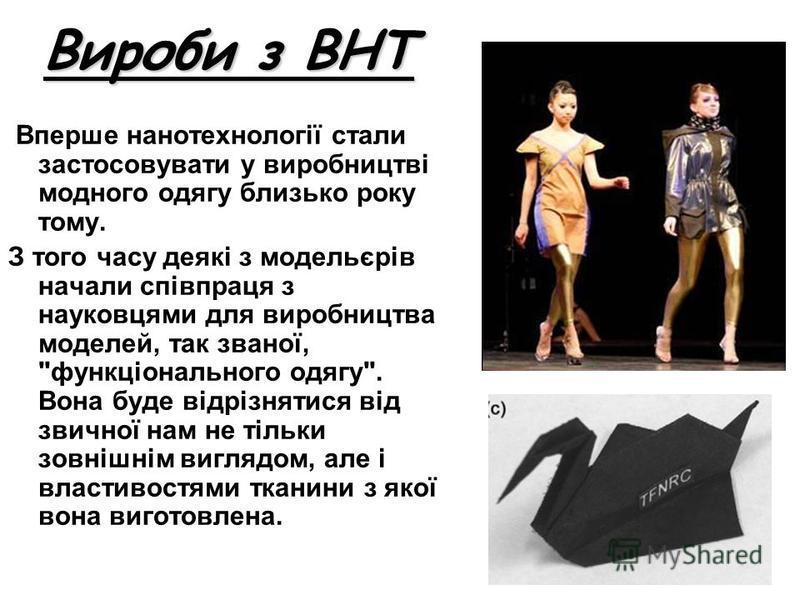 Вироби з ВНТ Вперше нанотехнології стали застосовувати у виробництві модного одягу близько року тому. З того часу деякі з модельєрів начали співпраця з науковцями для виробництва моделей, так званої,
