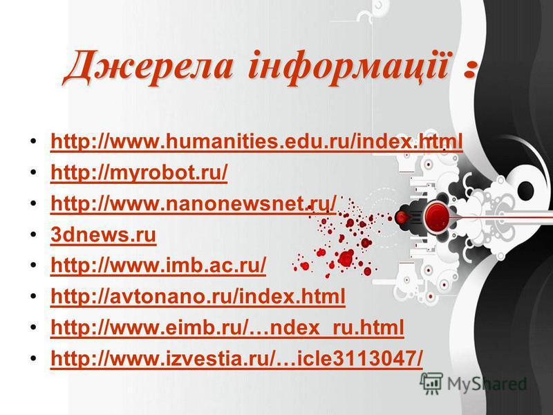 Джерела інформації : http://www.humanities.edu.ru/index.html http://myrobot.ru/ http://www.nanonewsnet.ru/ 3dnews.ru http://www.imb.ac.ru/ http://avtonano.ru/index.html http://www.eimb.ru/…ndex_ru.html http://www.izvestia.ru/…icle3113047/