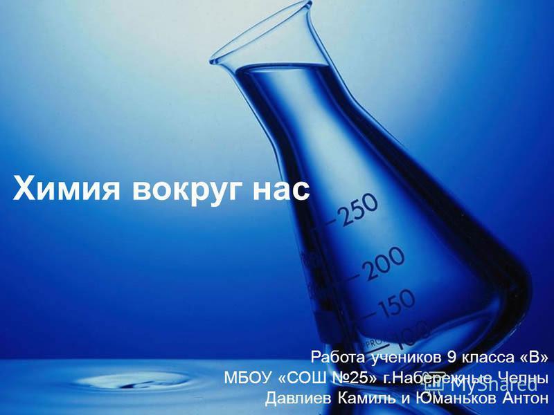 Химия вокруг нас Работа учеников 9 класса «В» МБОУ «СОШ 25» г.Набережные Челны Давлиев Камиль и Юманьков Антон