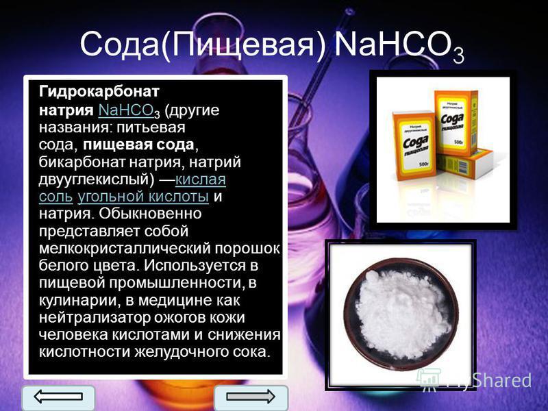 Сода(Пищевая) NaHCO 3 Гидрокарбонат натрия NaHCO 3 (другие названия: питьевая сода, пищевая сода, бикарбонат натрия, натрий двууглекислый) кислая соль угольной кислоты и натрия. Обыкновенно представляет собой мелкокристаллический порошок белого цвета