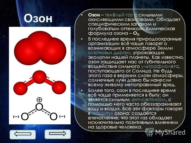 Озон Озон – тяжёлый газ с сильными окисляющими свойствами. Обладает специфическим запахом и голубоватым оттенком. Химическая формула озона – О 3. В последнее время природоохранные организации всё чаще говорят о возникающих в атмосфере Земли «озоновых