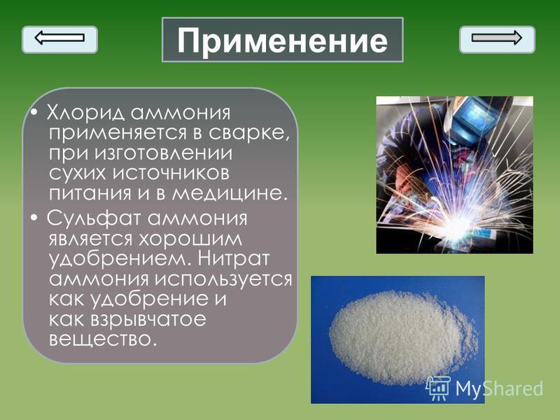 Применение Хлорид аммония применяется в сварке, при изготовлении сухих источников питания и в медицине. Сульфат аммония является хорошим удобрением. Нитрат аммония используется как удобрение и как взрывчатое вещество.