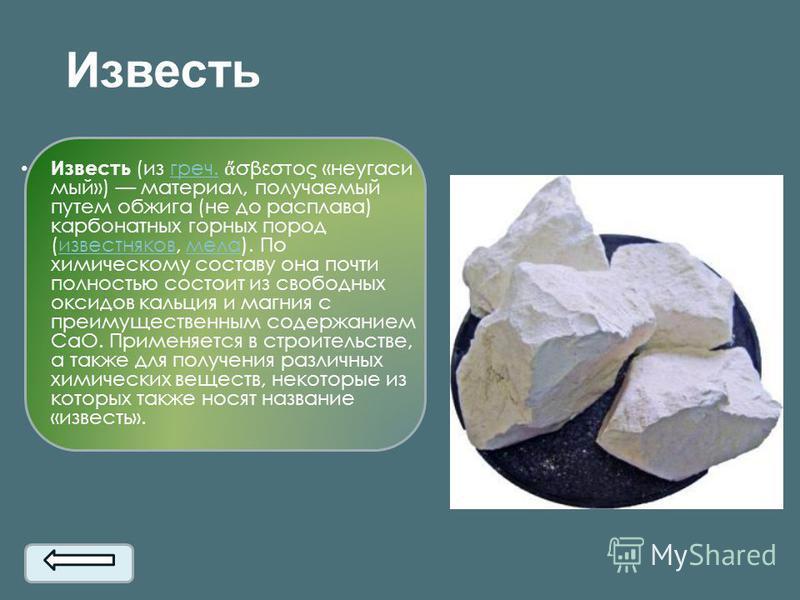 Известь Известь (из греч. σβεστος «неугасимый») материал, получаемый путем обжига (не до расплава) карбонатных горных пород (известняков, мела). По химическому составу она почти полностью состоит из свободных оксидов кальция и магния с преимущественн