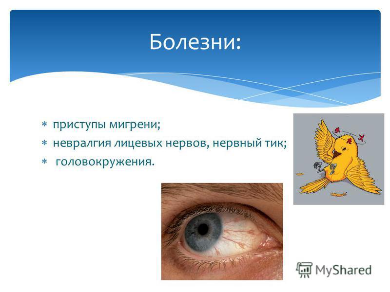 приступы мигрени; невралгия лицевых нервов, нервный тик; головокружения. Болезни: