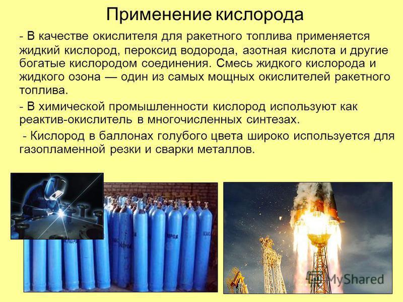 Применение кислорода - В качестве окислителя для ракетного топлива применяется жидкий кислород, пероксид водорода, азотная кислота и другие богатые кислородом соединения. Смесь жидкого кислорода и жидкого озона один из самых мощных окислителей ракетн