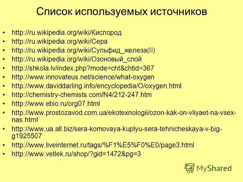 Список используемых источников http://ru.wikipedia.org/wiki/Кислород http://ru.wikipedia.org/wiki/Сера http://ru.wikipedia.org/wiki/Сульфид_железа(II) http://ru.wikipedia.org/wiki/Озоновый_слой http://shkola.lv/index.php?mode=cht&chtid=367 http://www