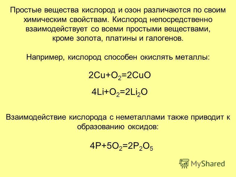 Простые вещества кислород и озон различаются по своим химическим свойствам. Кислород непосредственно взаимодействует со всеми простыми веществами, кроме золота, платины и галогенов. Например, кислород способен окислять металлы: 2Cu+O 2 =2CuO 4Li+O 2