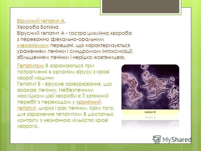 Вірусний гепатит АВірусний гепатит А. Хвороба Боткіна Вірусний гепатит А - гостра циклічна хвороба з переважно фекально-оральним механізмом передачі, що характеризується ураженням печінки і синдромом інтоксикації, збільшенням печінки і нерідко жовтян