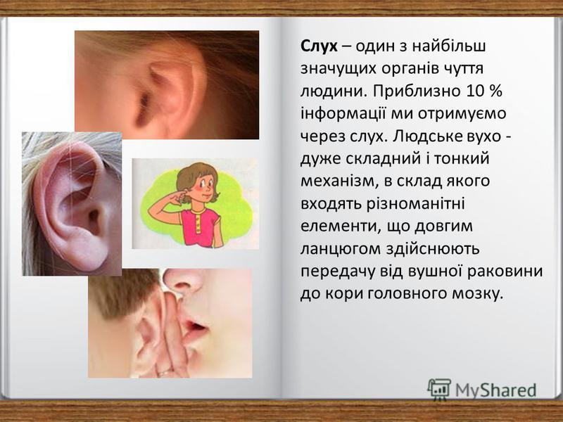Слух – один з найбільш значущих органів чуття людини. Приблизно 10 % інформації ми отримуємо через слух. Людське вухо - дуже складний і тонкий механізм, в склад якого входять різноманітні елементи, що довгим ланцюгом здійснюють передачу від вушної ра